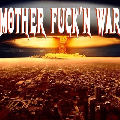 MOTHER FUCK'N WAR