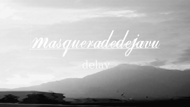 masqueradedejavu(マスカレードデジャブ)/delay
